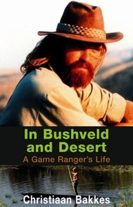 In Bushveld and Desert: a Game Ranger's Life - Christiaan Bakkes (Paperback) - Cover