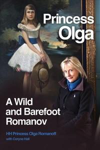 Princess Olga, a Wild and Barefoot Romanov - Her Highness Princess Olga Romanoff (Hardcover) - Cover