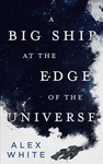 A Big Ship at the Edge of the Universe - Alex White (Paperback)