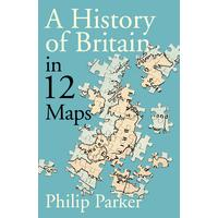 History of Britain In 12 Maps - Philip Parker (Hardcover)