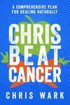 Chris Beat Cancer: A Comprehensive Plan for Healing Naturally - Chris Wark (Paperback)