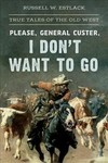 Please General Custer, I Don't Want to Go - Russell W. Estlack (Paperback)
