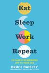 Eat Sleep Work Repeat: 30 Hacks for Bringing Joy to Your Job - Bruce Daisley (Hardcover)