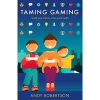 Taming Gaming : Guide your child to healthy video game habits - Andy Robertson (Hardcover)